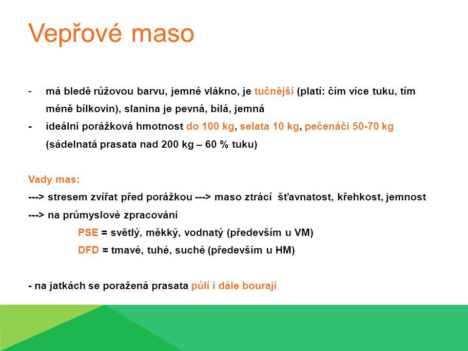 Vepřové maso -má bledě růžovou barvu, jemné vlákno, je tučnější (platí: čím více tuku, tím méně bílkovin), slanina je pevná, bílá, jemná - ideální porážková hmotnost do 100 kg, selata 10 kg, pečenáči 50-70 kg (sádelnatá prasata nad 200 kg – 60 % tuku) Vady mas: ---> stresem zvířat před porážkou ---> maso ztrácí šťavnatost, křehkost, jemnost ---> na průmyslové zpracování PSE = světlý, měkký, vodnatý (především u VM) DFD = tmavé, tuhé, suché (především u HM) - na jatkách se poražená prasata půlí i dále bourají