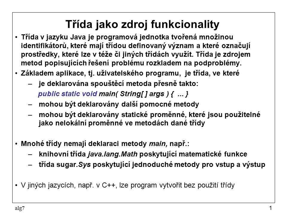 alg71 Třída jako zdroj funkcionality Třída v jazyku Java je programová jednotka tvořená množinou identifikátorů, které mají třídou definovaný význam a které označují prostředky, které lze v téže či jiných třídách využít.