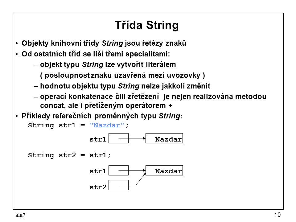 alg710 Třída String Objekty knihovní třídy String jsou řetězy znaků Od ostatních tříd se liší třemi specialitami: –objekt typu String lze vytvořit literálem ( posloupnost znaků uzavřená mezi uvozovky ) –hodnotu objektu typu String nelze jakkoli změnit –operací konkatenace čili zřetězení je nejen realizována metodou concat, ale i přetíženým operátorem + Příklady referečních proměnných typu String: String str1 = Nazdar ; str1 Nazdar String str2 = str1; str1 Nazdar str2
