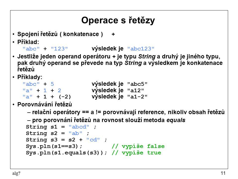 alg711 Operace s řetězy Spojení řetězů ( konkatenace )+ Příklad: abc + 123 výsledek je abc123 Jestliže jeden operand operátoru + je typu String a druhý je jiného typu, pak druhý operand se převede na typ String a výsledkem je konkatenace řetězů Příklady: abc + 5 výsledek je abc5 a + 1 + 2 výsledek je a12 a + 1 + (-2) výsledek je a1-2 Porovnávání řetězů –relační operátory == a != porovnávají reference, nikoliv obsah řetězů –pro porovnání řetězů na rovnost slouží metoda equals String s1 = abcd ; String s2 = ab ; String s3 = s2 + cd ; Sys.pln(s1==s3);// vypíše false Sys.pln(s1.equals(s3));// vypíše true