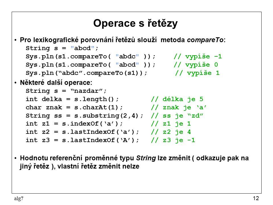 alg712 Operace s řetězy Pro lexikografické porovnání řetězů slouží metoda compareTo: String s = abcd ; Sys.pln(s1.compareTo( abdc ));// vypíše –1 Sys.pln(s1.compareTo( abcd ));// vypíše 0 Sys.pln( abdc .compareTo(s1)); // vypíše 1 Některé další operace: String s = nazdar ; int delka = s.length();// délka je 5 char znak = s.charAt(1);// znak je 'a' String ss = s.substring(2,4);// ss je zd int z1 = s.indexOf('a');// z1 je 1 int z2 = s.lastIndexOf('a');// z2 je 4 int z3 = s.lastIndexOf('A');// z3 je -1 Hodnotu referenční proměnné typu String lze změnit ( odkazuje pak na jiný řetěz ), vlastní řetěz změnit nelze