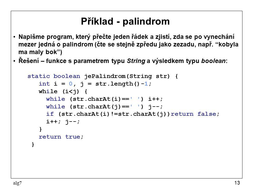 alg713 Příklad - palindrom Napišme program, který přečte jeden řádek a zjistí, zda se po vynechání mezer jedná o palindrom (čte se stejně zpředu jako zezadu, např.