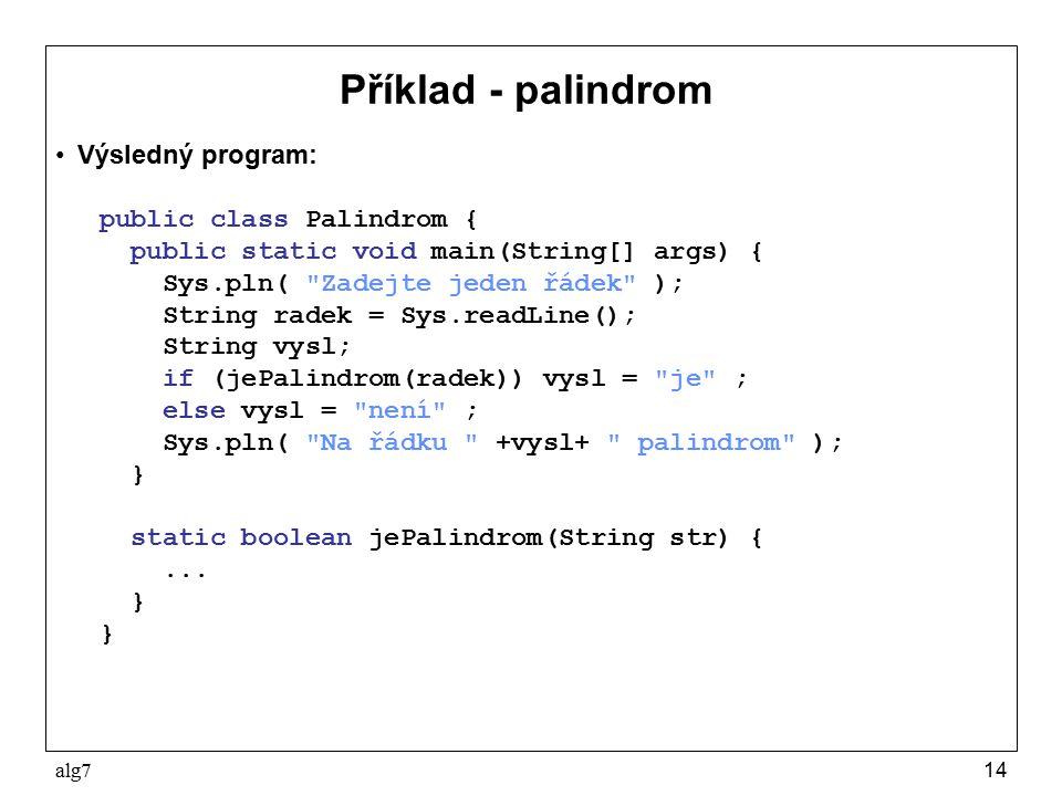 alg714 Příklad - palindrom Výsledný program: public class Palindrom { public static void main(String[] args) { Sys.pln( Zadejte jeden řádek ); String radek = Sys.readLine(); String vysl; if (jePalindrom(radek)) vysl = je ; else vysl = není ; Sys.pln( Na řádku +vysl+ palindrom ); } static boolean jePalindrom(String str) {...