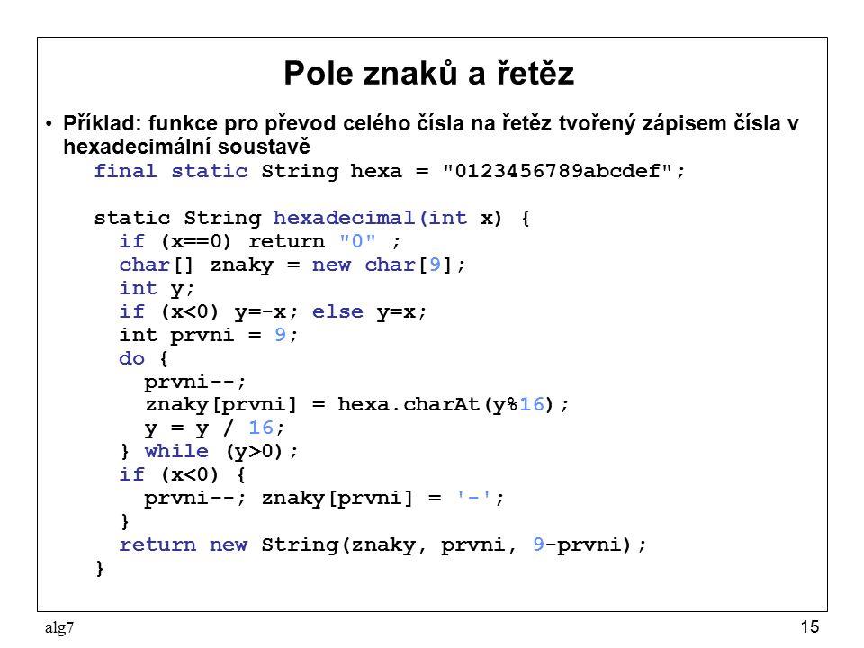 alg715 Pole znaků a řetěz Příklad: funkce pro převod celého čísla na řetěz tvořený zápisem čísla v hexadecimální soustavě final static String hexa =