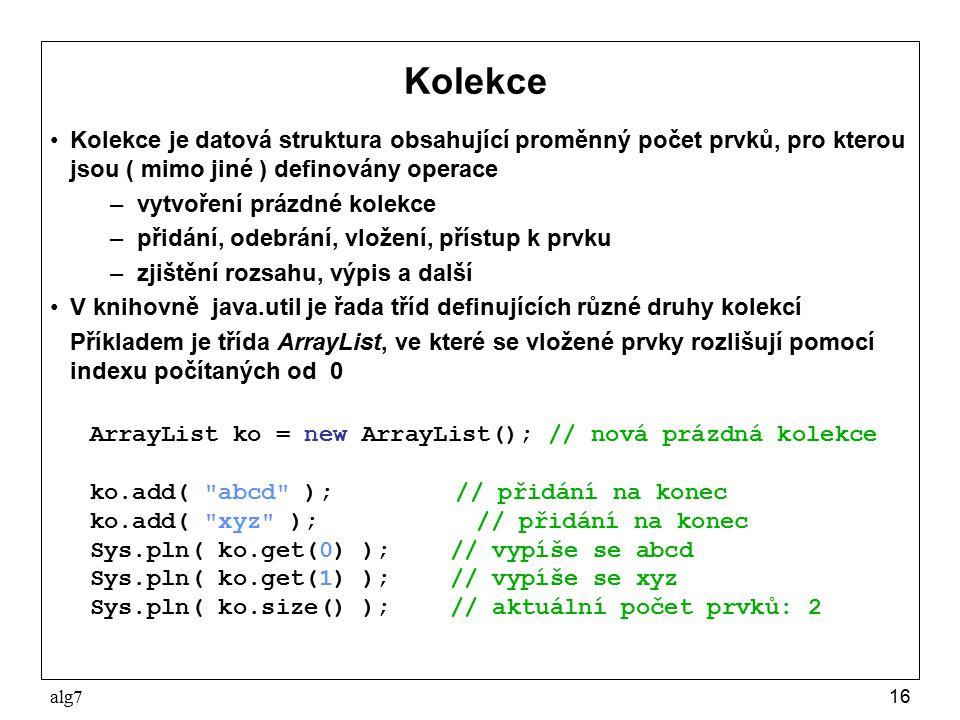 alg716 Kolekce Kolekce je datová struktura obsahující proměnný počet prvků, pro kterou jsou ( mimo jiné ) definovány operace – vytvoření prázdné kolekce – přidání, odebrání, vložení, přístup k prvku – zjištění rozsahu, výpis a další V knihovně java.util je řada tříd definujících různé druhy kolekcí Příkladem je třída ArrayList, ve které se vložené prvky rozlišují pomocí indexu počítaných od 0 ArrayList ko = new ArrayList(); // nová prázdná kolekce ko.add( abcd ); // přidání na konec ko.add( xyz ); // přidání na konec Sys.pln( ko.get(0) );// vypíše se abcd Sys.pln( ko.get(1) );// vypíše se xyz Sys.pln( ko.size() );// aktuální počet prvků: 2