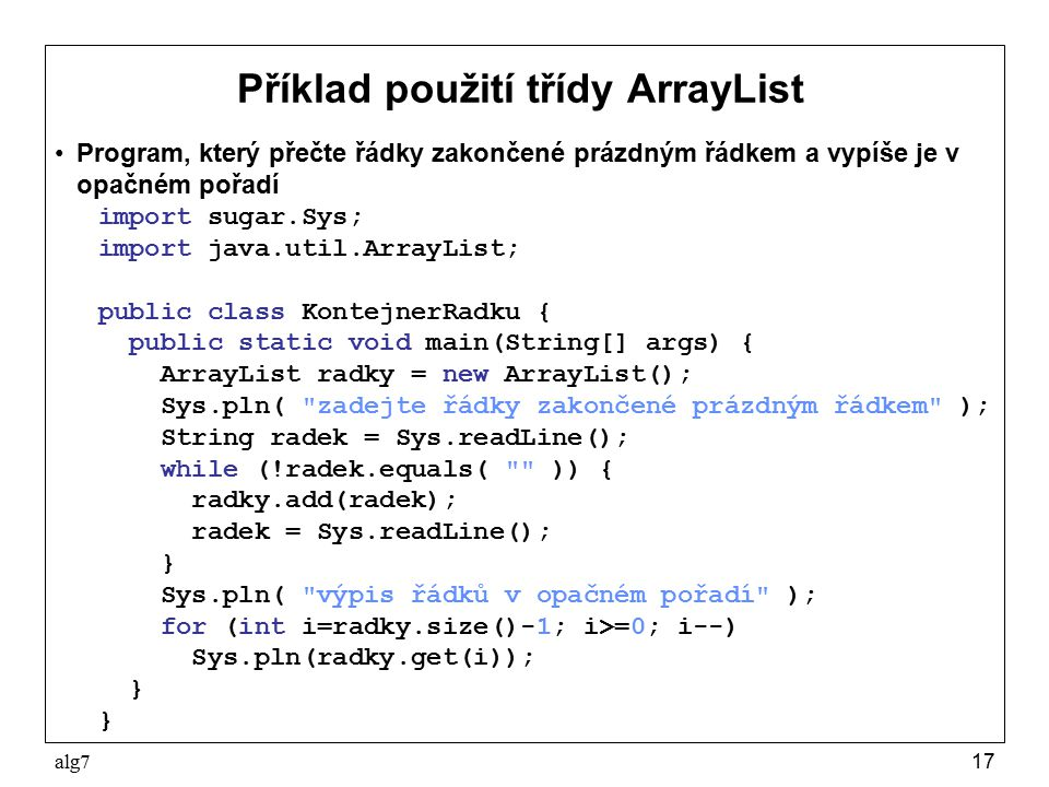 alg717 Příklad použití třídy ArrayList Program, který přečte řádky zakončené prázdným řádkem a vypíše je v opačném pořadí import sugar.Sys; import java.util.ArrayList; public class KontejnerRadku { public static void main(String[] args) { ArrayList radky = new ArrayList(); Sys.pln( zadejte řádky zakončené prázdným řádkem ); String radek = Sys.readLine(); while (!radek.equals( )) { radky.add(radek); radek = Sys.readLine(); } Sys.pln( výpis řádků v opačném pořadí ); for (int i=radky.size()-1; i>=0; i--) Sys.pln(radky.get(i)); }