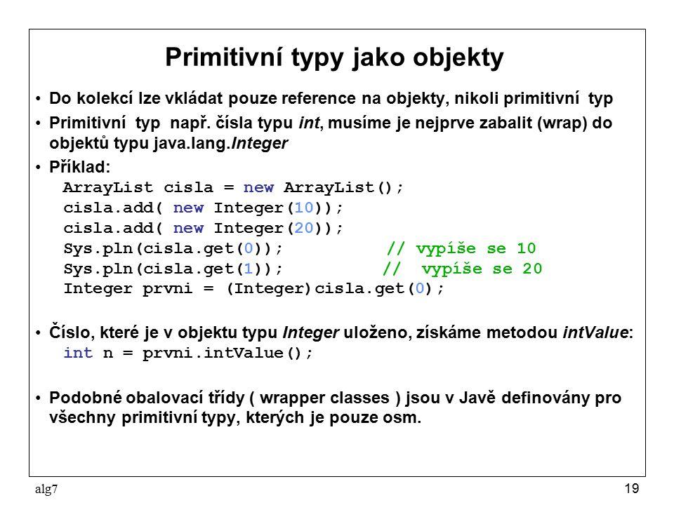 alg719 Primitivní typy jako objekty Do kolekcí lze vkládat pouze reference na objekty, nikoli primitivní typ Primitivní typ např. čísla typu int, musí