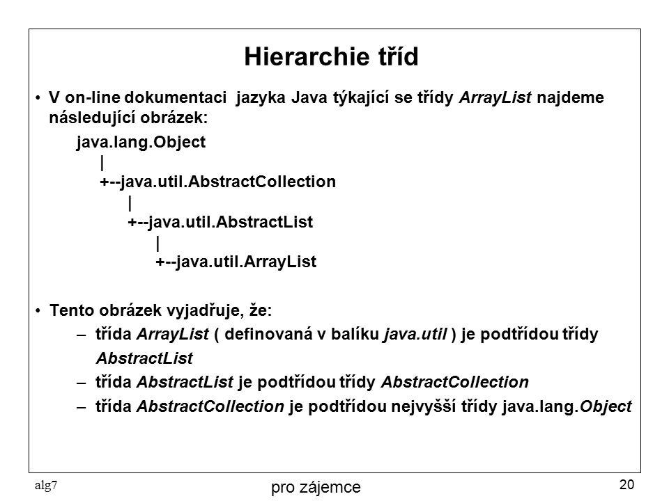 alg720 Hierarchie tříd V on-line dokumentaci jazyka Java týkající se třídy ArrayList najdeme následující obrázek: java.lang.Object | +--java.util.AbstractCollection | +--java.util.AbstractList | +--java.util.ArrayList Tento obrázek vyjadřuje, že: – třída ArrayList ( definovaná v balíku java.util ) je podtřídou třídy AbstractList – třída AbstractList je podtřídou třídy AbstractCollection – třída AbstractCollection je podtřídou nejvyšší třídy java.lang.Object pro zájemce