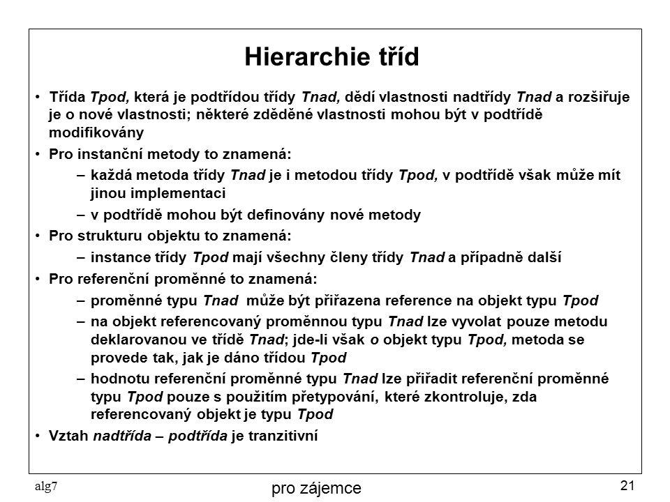 alg721 Hierarchie tříd Třída Tpod, která je podtřídou třídy Tnad, dědí vlastnosti nadtřídy Tnad a rozšiřuje je o nové vlastnosti; některé zděděné vlastnosti mohou být v podtřídě modifikovány Pro instanční metody to znamená: –každá metoda třídy Tnad je i metodou třídy Tpod, v podtřídě však může mít jinou implementaci –v podtřídě mohou být definovány nové metody Pro strukturu objektu to znamená: –instance třídy Tpod mají všechny členy třídy Tnad a případně další Pro referenční proměnné to znamená: –proměnné typu Tnad může být přiřazena reference na objekt typu Tpod –na objekt referencovaný proměnnou typu Tnad lze vyvolat pouze metodu deklarovanou ve třídě Tnad; jde-li však o objekt typu Tpod, metoda se provede tak, jak je dáno třídou Tpod –hodnotu referenční proměnné typu Tnad lze přiřadit referenční proměnné typu Tpod pouze s použitím přetypování, které zkontroluje, zda referencovaný objekt je typu Tpod Vztah nadtřída – podtřída je tranzitivní pro zájemce