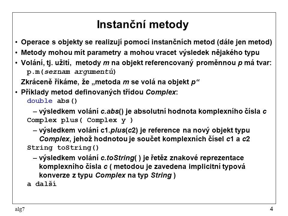 alg74 Instanční metody Operace s objekty se realizují pomocí instančních metod (dále jen metod) Metody mohou mít parametry a mohou vracet výsledek nějakého typu Volání, tj.