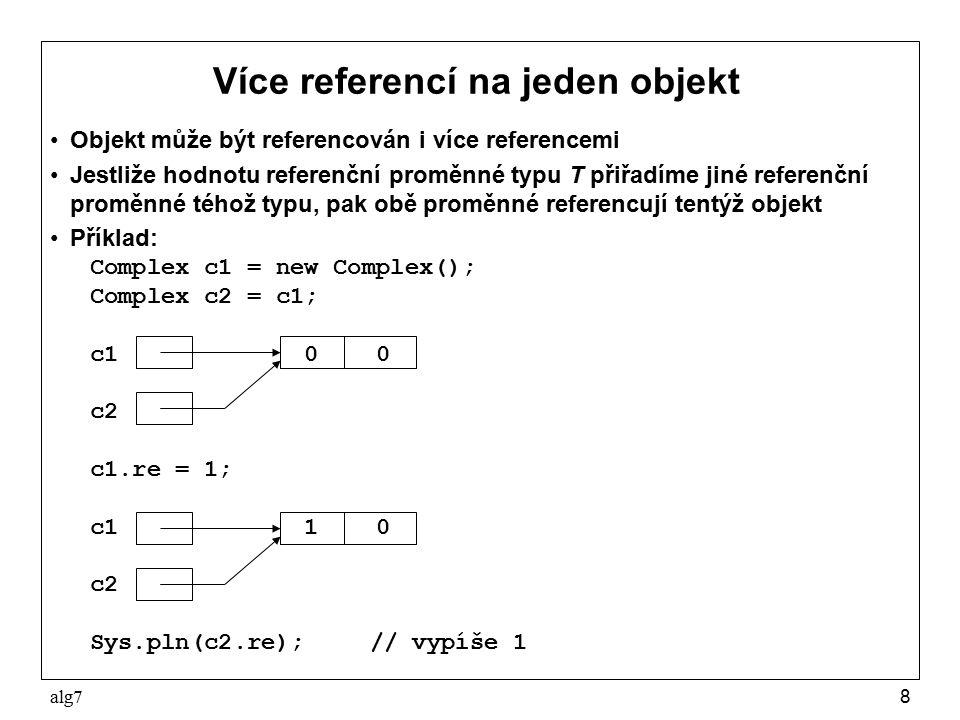 alg78 Více referencí na jeden objekt Objekt může být referencován i více referencemi Jestliže hodnotu referenční proměnné typu T přiřadíme jiné referenční proměnné téhož typu, pak obě proměnné referencují tentýž objekt Příklad: Complex c1 = new Complex(); Complex c2 = c1; c1 0 0 c2 c1.re = 1; c1 1 0 c2 Sys.pln(c2.re);// vypíše 1