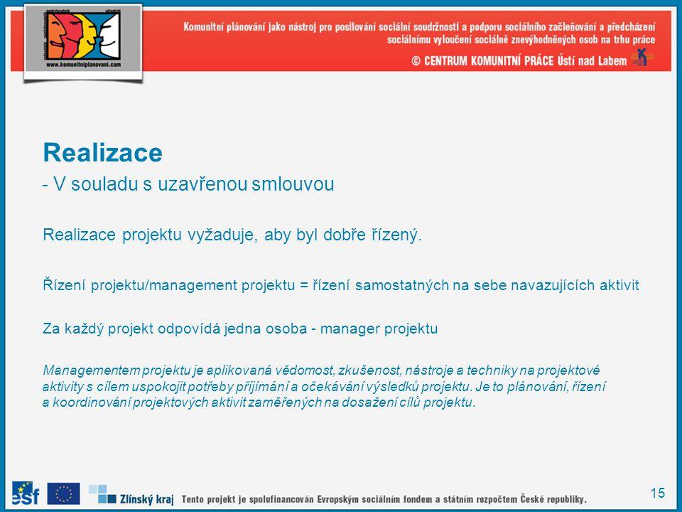 15 Realizace - V souladu s uzavřenou smlouvou Realizace projektu vyžaduje, aby byl dobře řízený. Řízení projektu/management projektu = řízení samostat