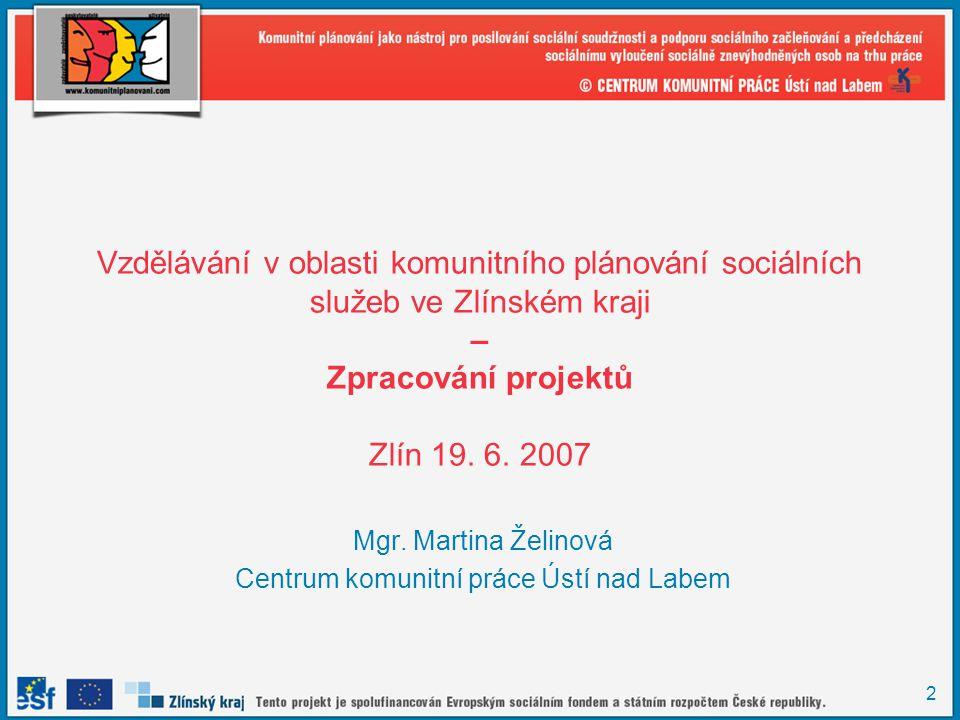 2 Vzdělávání v oblasti komunitního plánování sociálních služeb ve Zlínském kraji – Zpracování projektů Zlín 19. 6. 2007 Mgr. Martina Želinová Centrum
