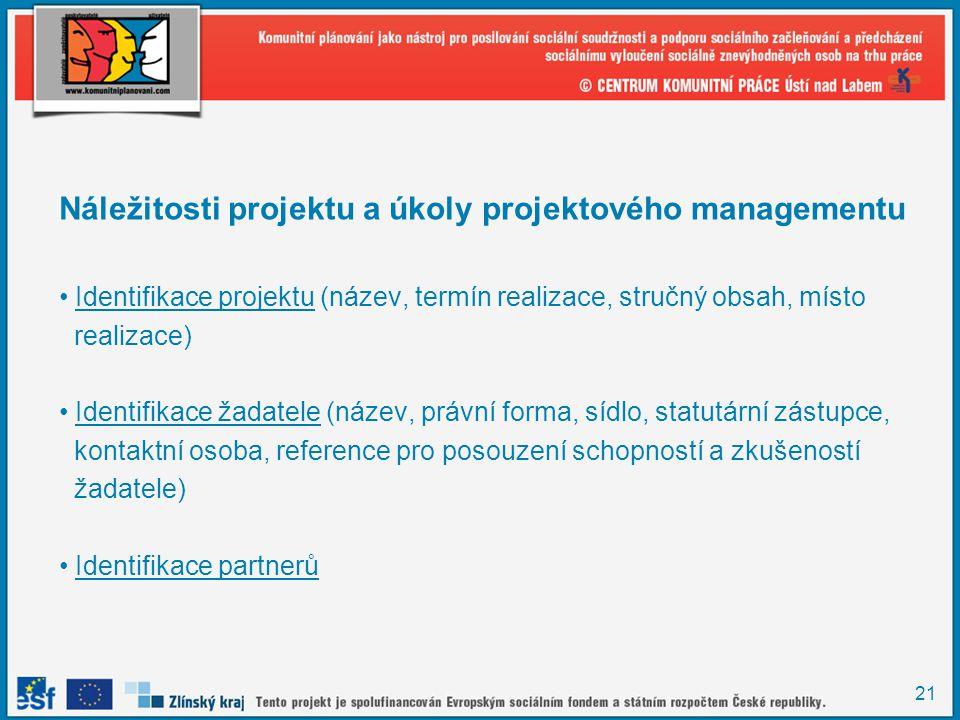 21 Náležitosti projektu a úkoly projektového managementu Identifikace projektu (název, termín realizace, stručný obsah, místo realizace) Identifikace