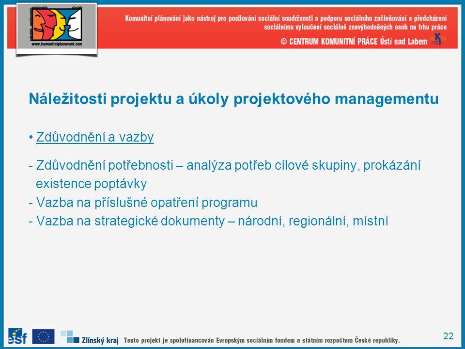 22 Náležitosti projektu a úkoly projektového managementu Zdůvodnění a vazby - Zdůvodnění potřebnosti – analýza potřeb cílové skupiny, prokázání existence poptávky - Vazba na příslušné opatření programu - Vazba na strategické dokumenty – národní, regionální, místní