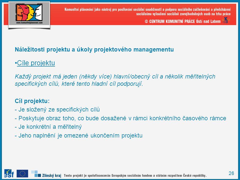 26 Náležitosti projektu a úkoly projektového managementu Cíle projektu Každý projekt má jeden (někdy více) hlavní/obecný cíl a několik měřitelných spe