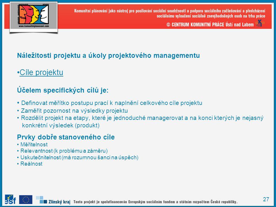 27 Náležitosti projektu a úkoly projektového managementu Cíle projektu Účelem specifických cílů je: Definovat měřítko postupu prací k naplnění celkového cíle projektu Zaměřit pozornost na výsledky projektu Rozdělit projekt na etapy, které je jednoduché managerovat a na konci kterých je nejasný konkrétní výsledek (produkt) Prvky dobře stanoveného cíle Měřitelnost Relevantnost (k problému a záměru) Uskutečnitelnost (má rozumnou šanci na úspěch) Reálnost