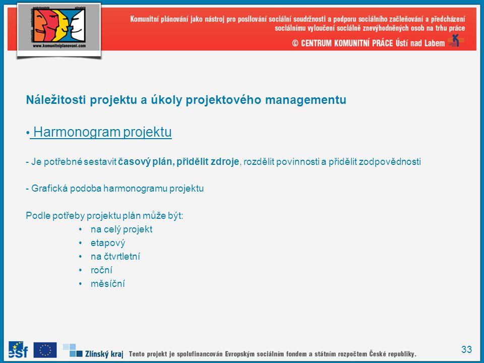 33 Náležitosti projektu a úkoly projektového managementu Harmonogram projektu - Je potřebné sestavit časový plán, přidělit zdroje, rozdělit povinnosti a přidělit zodpovědnosti - Grafická podoba harmonogramu projektu Podle potřeby projektu plán může být: na celý projekt etapový na čtvrtletní roční měsíční