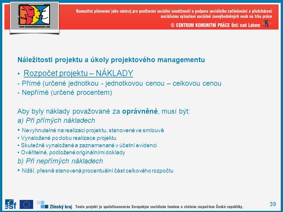 39 Náležitosti projektu a úkoly projektového managementu Rozpočet projektu – NÁKLADY - Přímé (určené jednotkou - jednotkovou cenou – celkovou cenou -