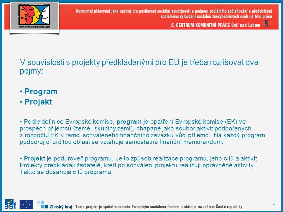 4 V souvislosti s projekty předkládanými pro EU je třeba rozlišovat dva pojmy: Program Projekt Podle definice Evropské komise, program je opatření Evropské komise (EK) ve prospěch příjemců (země, skupiny zemí), chápané jako soubor aktivit podpořených z rozpočtu EK v rámci schváleného finančního závazku vůči příjemci.