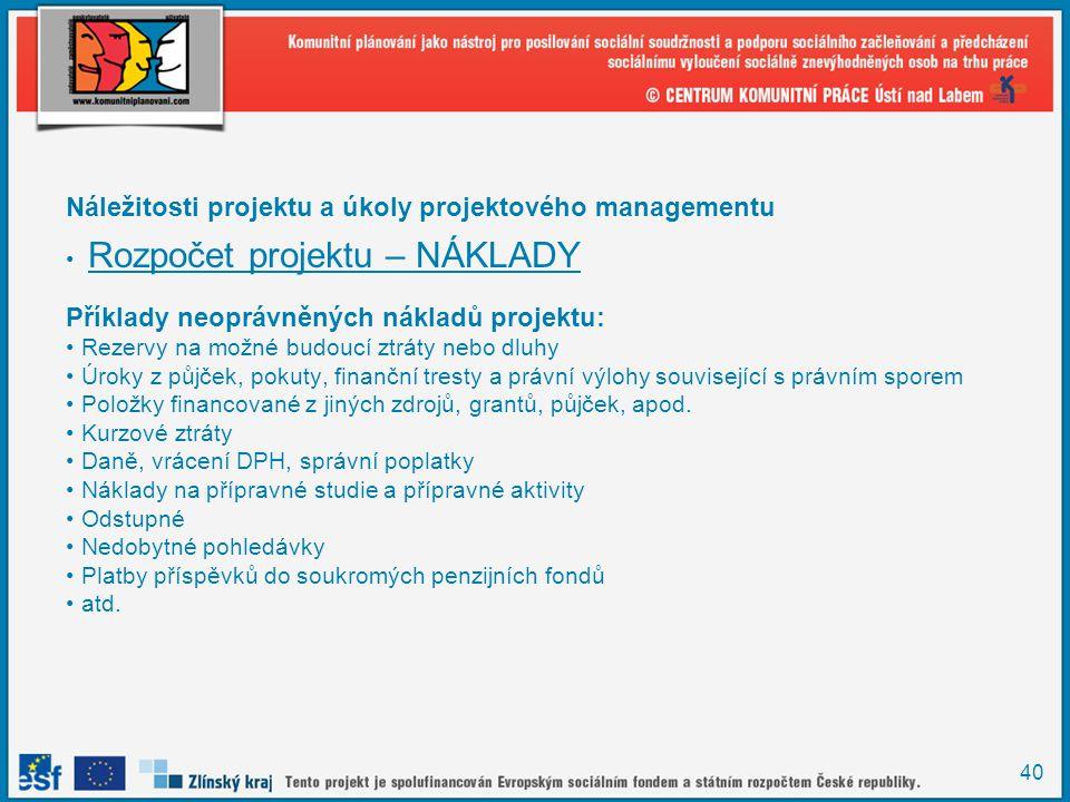 40 Náležitosti projektu a úkoly projektového managementu Rozpočet projektu – NÁKLADY Příklady neoprávněných nákladů projektu: Rezervy na možné budoucí