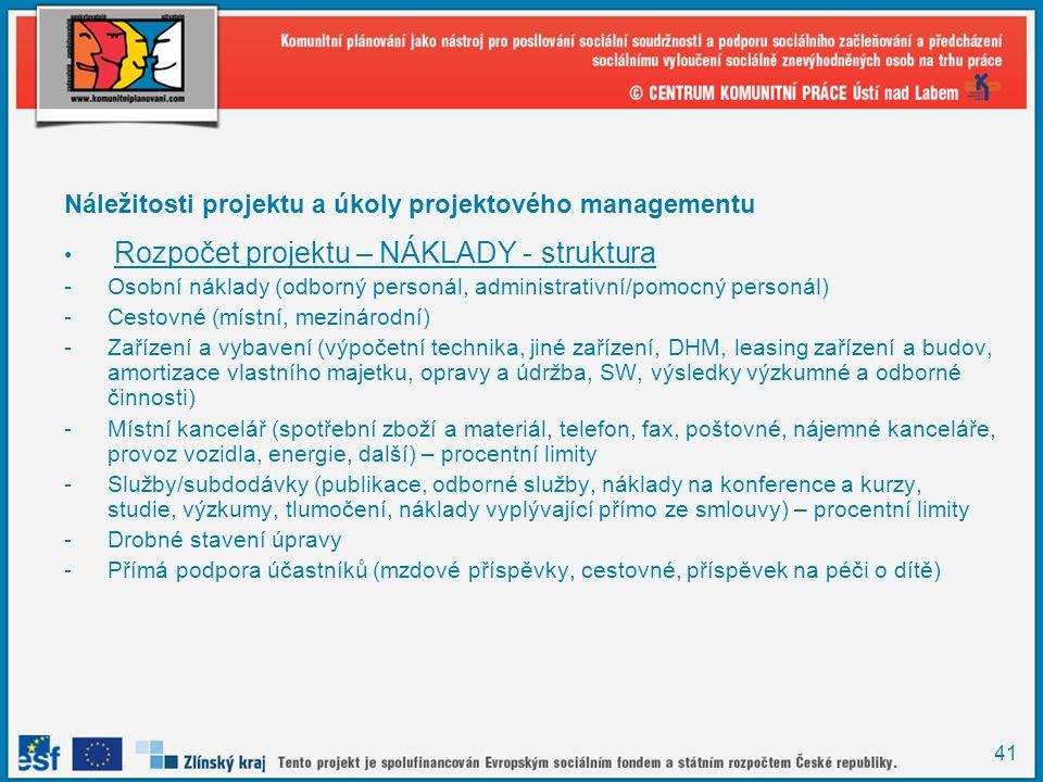 41 Náležitosti projektu a úkoly projektového managementu Rozpočet projektu – NÁKLADY - struktura -Osobní náklady (odborný personál, administrativní/pomocný personál) -Cestovné (místní, mezinárodní) -Zařízení a vybavení (výpočetní technika, jiné zařízení, DHM, leasing zařízení a budov, amortizace vlastního majetku, opravy a údržba, SW, výsledky výzkumné a odborné činnosti) -Místní kancelář (spotřební zboží a materiál, telefon, fax, poštovné, nájemné kanceláře, provoz vozidla, energie, další) – procentní limity -Služby/subdodávky (publikace, odborné služby, náklady na konference a kurzy, studie, výzkumy, tlumočení, náklady vyplývající přímo ze smlouvy) – procentní limity -Drobné stavení úpravy -Přímá podpora účastníků (mzdové příspěvky, cestovné, příspěvek na péči o dítě)