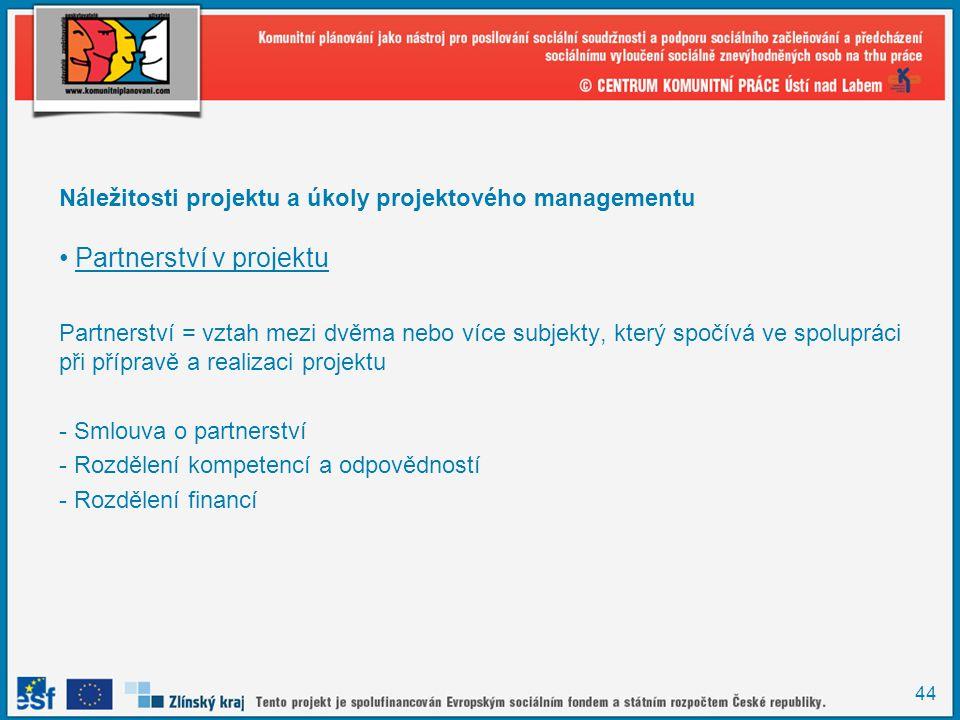 44 Náležitosti projektu a úkoly projektového managementu Partnerství v projektu Partnerství = vztah mezi dvěma nebo více subjekty, který spočívá ve spolupráci při přípravě a realizaci projektu - Smlouva o partnerství - Rozdělení kompetencí a odpovědností - Rozdělení financí