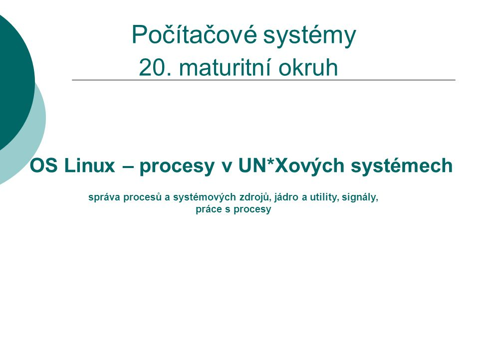 20. maturitní okruh OS Linux – procesy v UN*Xových systémech správa procesů a systémových zdrojů, jádro a utility, signály, práce s procesy Počítačové
