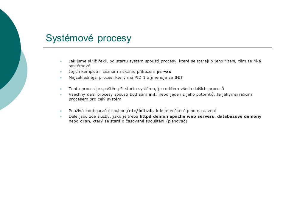 Systémové procesy Jak jsme si již řekli, po startu systém spouští procesy, které se starají o jeho řízení, těm se říká systémové Jejich kompletní seznam získáme příkazem ps –ax Nejzákladnější proces, který má PID 1 a jmenuje se INIT Tento proces je spuštěn při startu systému, je rodičem všech dalších procesů Všechny další procesy spouští buď sám init, nebo jeden z jeho potomků.