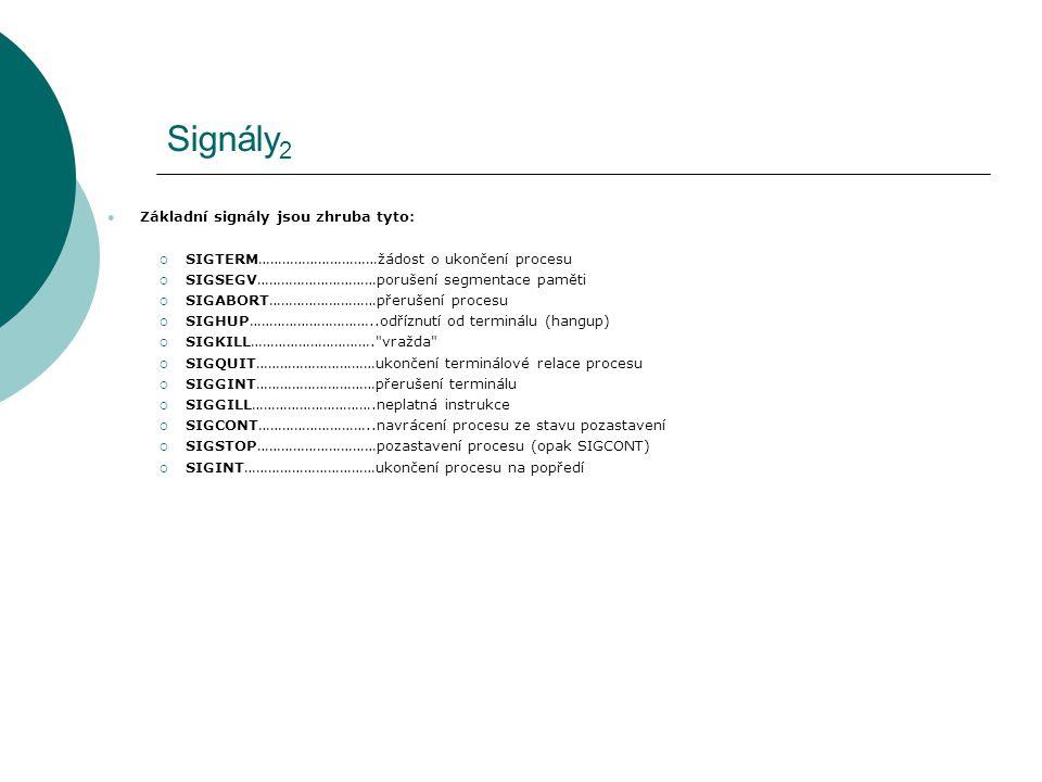 Signály 2 Základní signály jsou zhruba tyto:  SIGTERM…………………………žádost o ukončení procesu  SIGSEGV…………………………porušení segmentace paměti  SIGABORT………………………přerušení procesu  SIGHUP…………………………..odříznutí od terminálu (hangup)  SIGKILL…………………………. vražda  SIGQUIT…………………………ukončení terminálové relace procesu  SIGGINT…………………………přerušení terminálu  SIGGILL………………………….neplatná instrukce  SIGCONT………………………..navrácení procesu ze stavu pozastavení  SIGSTOP…………………………pozastavení procesu (opak SIGCONT)  SIGINT……………………………ukončení procesu na popředí