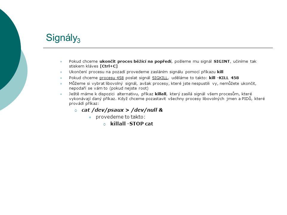Signály 3 Pokud chceme ukončit proces běžící na popředí, pošleme mu signál SIGINT, učiníme tak stiskem kláves [Ctrl+C] Ukončení procesu na pozadí provedeme zasláním signálu pomocí příkazu kill Pokud chceme procesu 458 poslat signál SIGKILL, uděláme to takto: kill -KILL 458 Můžeme si vybrat libovolný signál, avšak procesy, které jste nespustili vy, nemůžete ukončit, nepodaří se vám to (pokud nejste root) Ještě máme k dispozici alternativu, příkaz killall, který zasílá signál všem procesům, které vykonávají daný příkaz.
