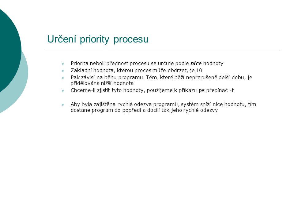 Určení priority procesu Priorita neboli přednost procesu se určuje podle nice hodnoty Základní hodnota, kterou proces může obdržet, je 10 Pak závisí na běhu programu.