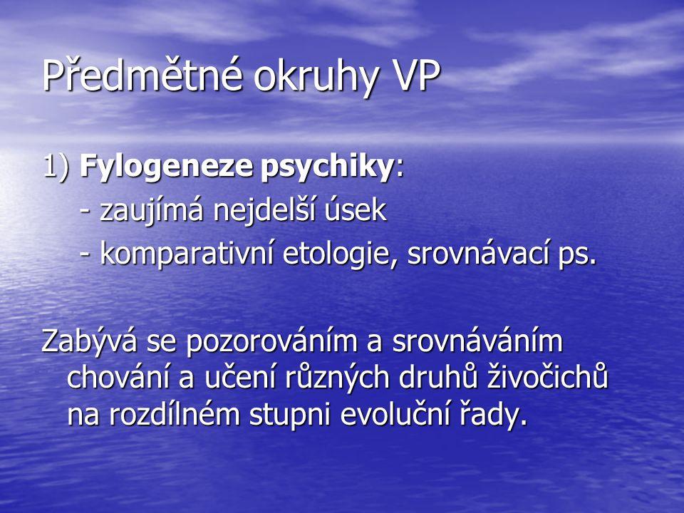 Předmětné okruhy VP 1) Fylogeneze psychiky: - zaujímá nejdelší úsek - zaujímá nejdelší úsek - komparativní etologie, srovnávací ps. - komparativní eto