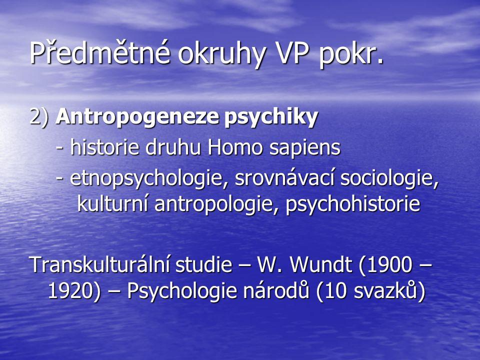 Předmětné okruhy VP pokr. 2) Antropogeneze psychiky - historie druhu Homo sapiens - historie druhu Homo sapiens - etnopsychologie, srovnávací sociolog