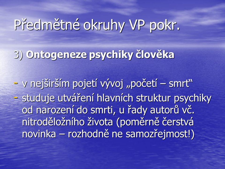 """Předmětné okruhy VP pokr. 3) Ontogeneze psychiky člověka - v nejširším pojetí vývoj """"početí – smrt"""" - studuje utváření hlavních struktur psychiky od n"""