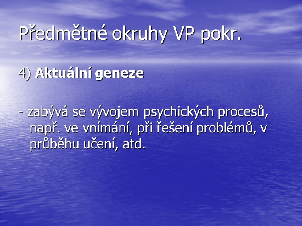 Předmětné okruhy VP pokr. 4) Aktuální geneze - zabývá se vývojem psychických procesů, např. ve vnímání, při řešení problémů, v průběhu učení, atd.