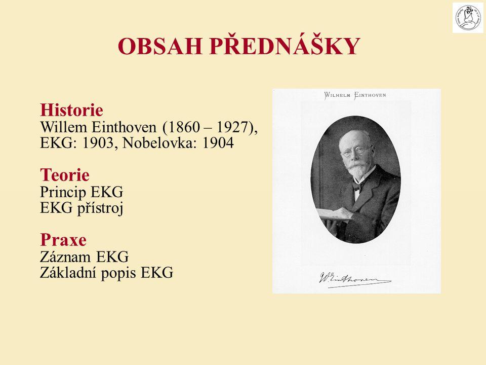 Historie Willem Einthoven (1860 – 1927), EKG: 1903, Nobelovka: 1904 Teorie Princip EKG EKG přístroj Praxe Záznam EKG Základní popis EKG OBSAH PŘEDNÁŠK