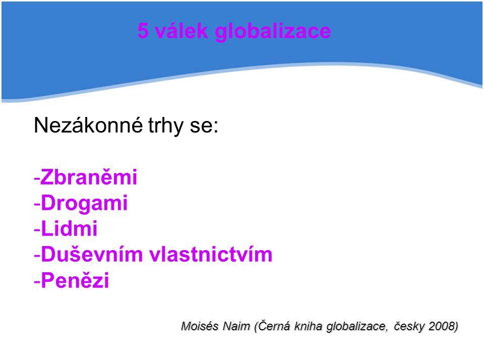 5 válek globalizace Nezákonné trhy se: - -Zbraněmi - -Drogami - -Lidmi - -Duševním vlastnictvím - -Penězi Moisés Naim (Černá kniha globalizace, česky