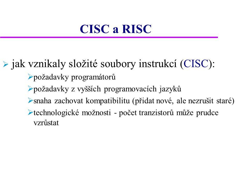 CISC a RISC  jak vznikaly složité soubory instrukcí (CISC):  požadavky programátorů  požadavky z vyšších programovacích jazyků  snaha zachovat kompatibilitu (přidat nové, ale nezrušit staré)  technologické možnosti - počet tranzistorů může prudce vzrůstat