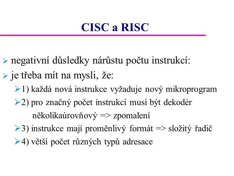 CISC a RISC  negativní důsledky nárůstu počtu instrukcí:  je třeba mít na mysli, že:  1) každá nová instrukce vyžaduje nový mikroprogram  2) pro značný počet instrukcí musí být dekodér několikaúrovňový => zpomalení  3) instrukce mají proměnlivý formát => složitý řadič  4) větší počet různých typů adresace