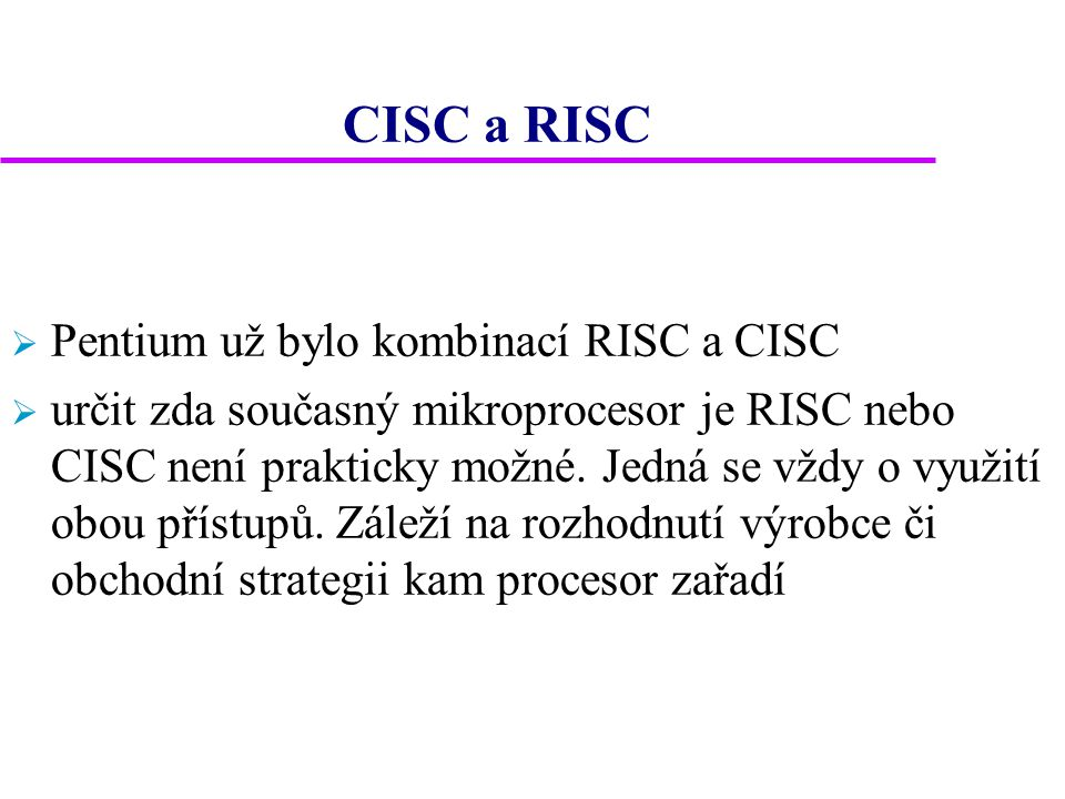 CISC a RISC  Pentium už bylo kombinací RISC a CISC  určit zda současný mikroprocesor je RISC nebo CISC není prakticky možné. Jedná se vždy o využití