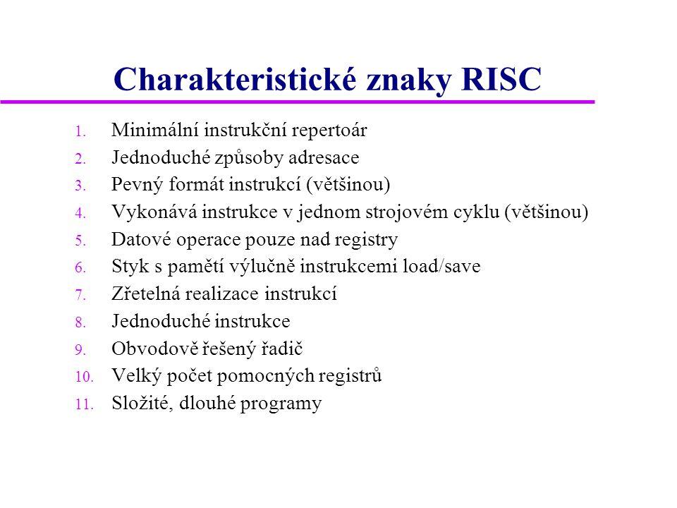 Charakteristické znaky RISC 1. Minimální instrukční repertoár 2. Jednoduché způsoby adresace 3. Pevný formát instrukcí (většinou) 4. Vykonává instrukc