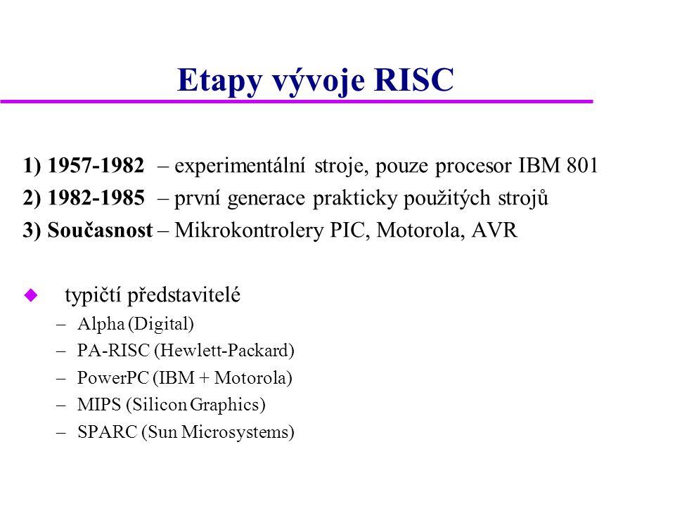 Etapy vývoje RISC 1) 1957-1982– experimentální stroje, pouze procesor IBM 801 2) 1982-1985 – první generace prakticky použitých strojů 3) Současnost– Mikrokontrolery PIC, Motorola, AVR u typičtí představitelé –Alpha (Digital) –PA-RISC (Hewlett-Packard) –PowerPC (IBM + Motorola) –MIPS (Silicon Graphics) –SPARC (Sun Microsystems)
