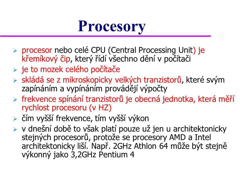Procesory  procesor nebo celé CPU (Central Processing Unit) je křemíkový čip, který řídí všechno dění v počítači  je to mozek celého počítače  skládá se z mikroskopicky velkých tranzistorů, které svým zapínáním a vypínáním provádějí výpočty  frekvence spínání tranzistorů je obecná jednotka, která měří rychlost procesoru (v HZ)  čím vyšší frekvence, tím vyšší výkon  v dnešní době to však platí pouze už jen u architektonicky stejných procesorů, protože se procesory AMD a Intel architektonicky liší.