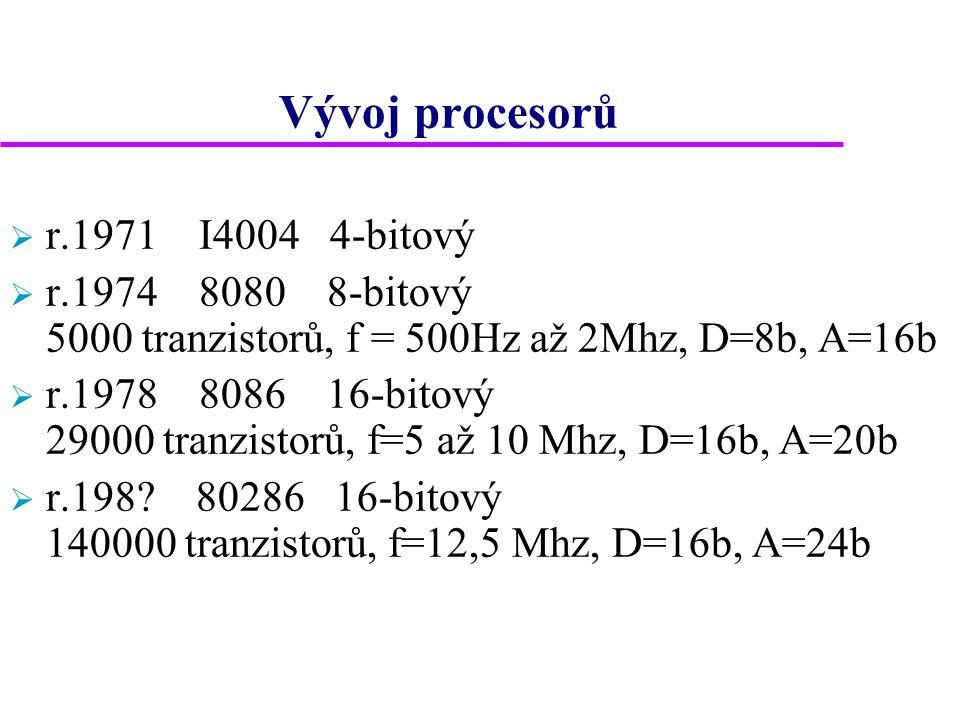 Vývoj procesorů  r.1971 I4004 4-bitový  r.1974 8080 8-bitový 5000 tranzistorů, f = 500Hz až 2Mhz, D=8b, A=16b  r.1978 8086 16-bitový 29000 tranzistorů, f=5 až 10 Mhz, D=16b, A=20b  r.198.