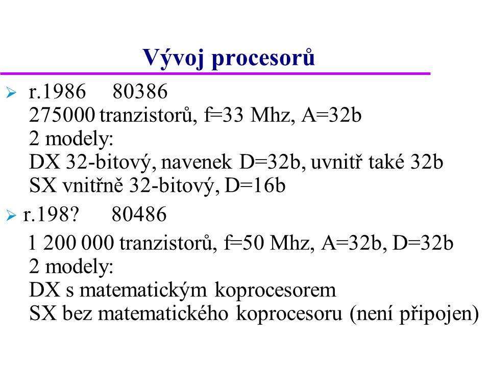 Vývoj procesorů  r.1986 80386 275000 tranzistorů, f=33 Mhz, A=32b 2 modely: DX 32-bitový, navenek D=32b, uvnitř také 32b SX vnitřně 32-bitový, D=16b