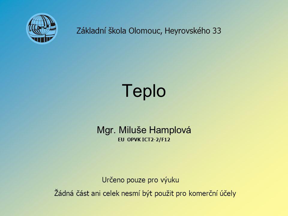 Teplo Mgr. Miluše Hamplová EU OPVK ICT2-2/F12 Základní škola Olomouc, Heyrovského 33 Určeno pouze pro výuku Žádná část ani celek nesmí být použit pro