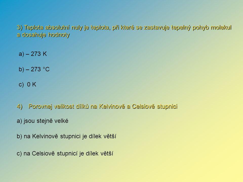 4) Porovnej velikost dílků na Kelvinově a Celsiově stupnici 3) Teplota absolutní nuly je teplota, při které se zastavuje tepelný pohyb molekul a dosahuje hodnoty a) jsou stejně velké b) na Kelvinově stupnici je dílek větší c) na Celsiově stupnicí je dílek větší a) – 273 K b) – 273 °C c) 0 K