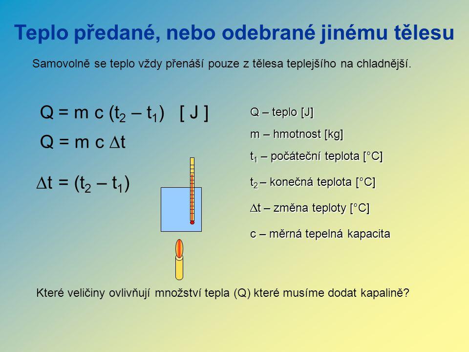 Teplo předané, nebo odebrané jinému tělesu Q Q – teplo [J] Samovolně se teplo vždy přenáší pouze z tělesa teplejšího na chladnější.  t= (t 2 – t 1 )