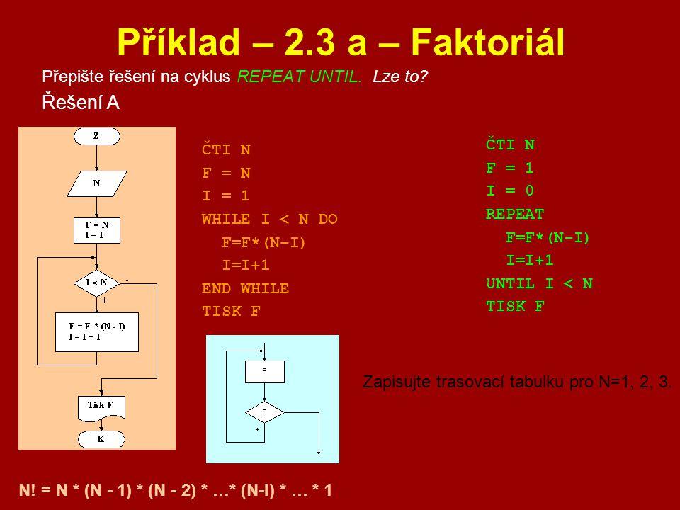 Příklad – 2.3 a – Faktoriál Přepište řešení na cyklus REPEAT UNTIL. Lze to? Řešení A ČTI N F = N I = 1 WHILE I < N DO F=F*(N–I) I=I+1 END WHILE TISK F